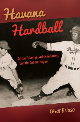 Havana Hardball: Spring Training, Jackie Robinson, and the Cuban League - Brioso, Cesar