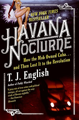 Havana Nocturne: How the Mob Owned Cuba... and Then Lost It to the Revolution - English, T J