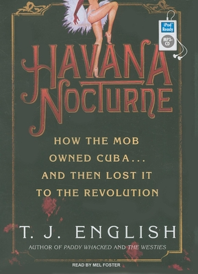 Havana Nocturne: How the Mob Owned Cuba... and Then Lost It to the Revolution - English, T J, and Foster, Mel (Read by)