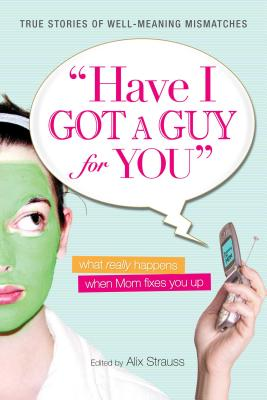Have I Got a Guy for You: What Really Happens When Mom Fixes You Up - Strauss, Alix
