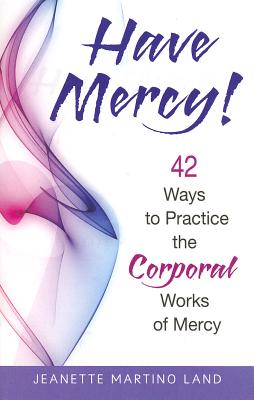 Have Mercy!: 42 Ways to Practice the Corporal Works of Mercy - Martino Land, Jeanette
