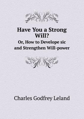 Have You a Strong Will? Or, How to Develope Sic and Strengthen Will-Power - Leland, Charles Godfrey