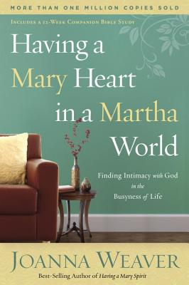 Having a Mary Heart in a Martha World: Finding Intimacy with God in the Busyness of Life - Weaver, Joanna