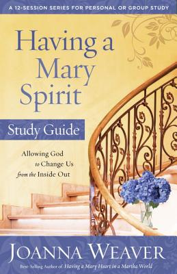 Having a Mary Spirit: Allowing God to Change Us from the Inside Out - Weaver, Joanna
