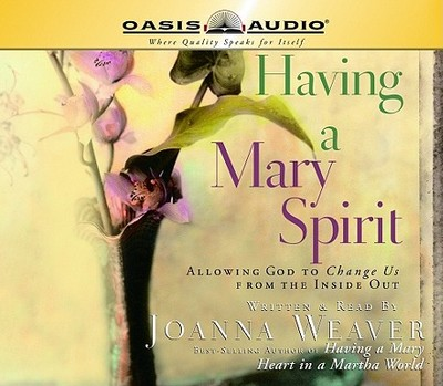 Having a Mary Spirit: Allowing God to Change Us from the Inside Out - Weaver, Joanna (Read by)