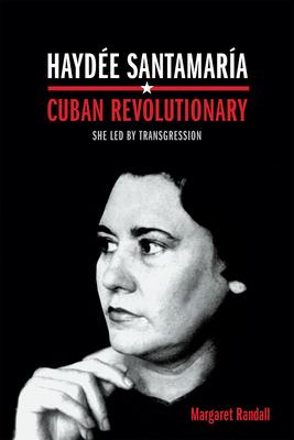Haydée Santamaría, Cuban Revolutionary: She Led by Transgression - Randall, Margaret