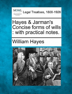 Hayes & Jarman's Concise Forms of Wills: With Practical Notes. - Hayes, William