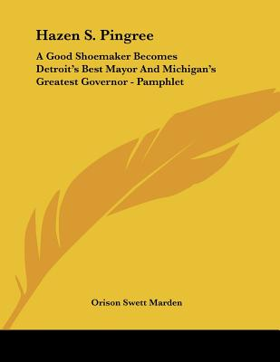 Hazen S. Pingree: A Good Shoemaker Becomes Detroit's Best Mayor and Michigan's Greatest Governor - Marden, Orison Swett