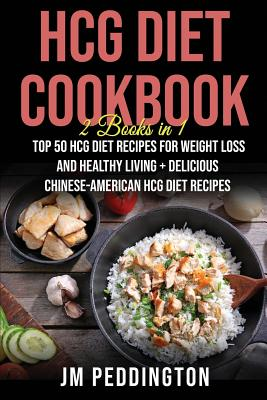 HCG Diet Cookbook: 2 Books in 1- Top 50 HCG Diet Recipes for Weight Loss and Healthy Living+Delicious Chinese-American HCG Diet Recipes - Peddington, Jm