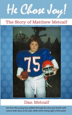 He Chose Joy!: The Story of Matthew Metcalf - Metcalf, Dan