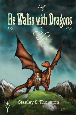 He Walks with Dragons - Thornton, Stanley S
