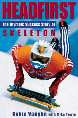 Headfirst: The Olympic Success Story of Skeleton - Vaughn, Robie, and Towle, Mike