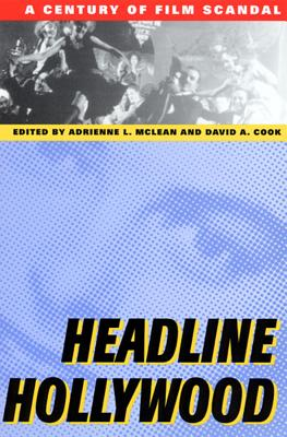 Headline Hollywood: A Century of Film Scandal - Cook, David A (Editor), and McLean, Adrienne L (Editor), and Grieveson, Lee (Contributions by)