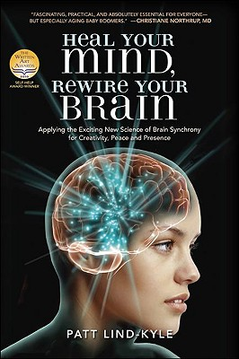 Heal Your Mind, Rewire Your Brain: Applying the Exciting New Science of Brain Synchrony for Creativity, Peace and Presence - Lind-Kyle, Patt