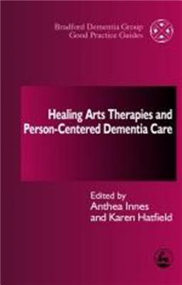 Healing Arts Therapies and Person-Centred Dementia Care - Innes, Anthea, Dr. (Editor), and Hatfield, Karen (Editor)