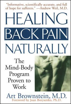 Healing Back Pain Naturally: The Mind Body Program Proven to Work - Brownstein, Arthur, M.D., M.P.H., and Borysenko, Joan, PH.D.