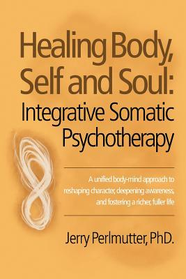 Healing Body, Self and Soul: Integrative Somatic Psychotherapy - Perlmutter Phd, Jerry