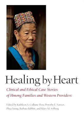 Healing by Heart: Clinical and Ethical Case Studies of Hmong Families and Western Providers - Culhane-Pera, Kathleen a (Editor), and Vawter, Dorothy E, PH.D. (Editor), and Xiong, Phua, M.D. (Editor)