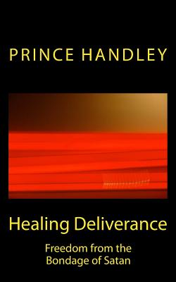 Healing Deliverance: Freedom from the Bondage of Satan - Handley, Prince