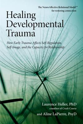 Healing Developmental Trauma: How Early Trauma Affects Self-Regulation, Self-Image, and the Capacity for Relationship - Heller, Laurence, and LaPierre, Aline