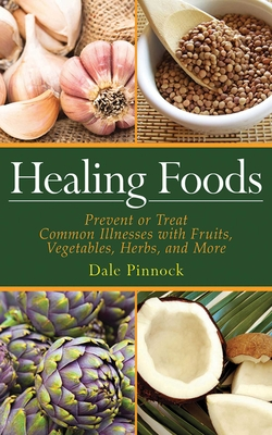 Healing Foods: Prevent and Treat Common Illnesses with Fruits, Vegetables, Herbs, and More - Pinnock, Dale