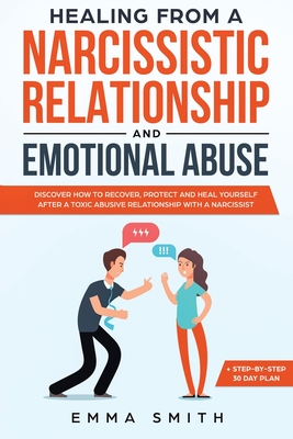Healing from A Narcissistic Relationship and Emotional Abuse: Discover How to Recover, Protect and Heal Yourself after a Toxic Abusive Relationship with a Narcissist - Smith, Emma