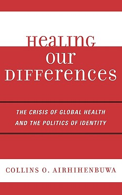 Healing Our Differences: The Crisis of Global Health and the Politics of Identity - Airhihenbuwa, Collins O.