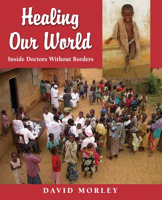 Healing Our World: Inside Doctors Without Borders - Morley, David