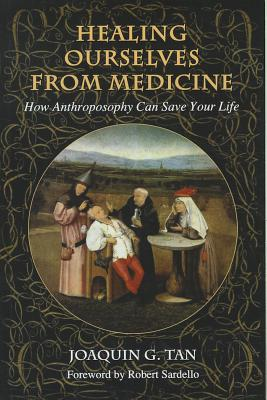 Healing Ourselves from Medicine: How Anthroposophy Can Save Your Life - Tan, Joaquin G, and Sardello, Robert (Foreword by)