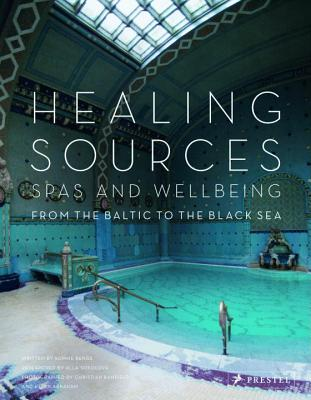 Healing Sources: Spas and Wellbeing from the Baltic to the Black Sea - Benge, Sophie, and Sokolova, Alla (Contributions by), and Banfield, Christian (Contributions by)