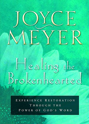 Healing the Brokenhearted: Experience Restoration Through the Power of God's Word - Meyer, Joyce