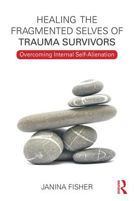 Healing the Fragmented Selves of Trauma Survivors: Overcoming Internal Self-Alienation - Fisher, Janina