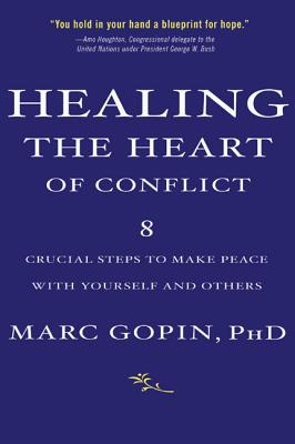 Healing the Heart of Conflict: 8 Crucial Steps to Making Peace with Yourself and Others - Gopin, Marc