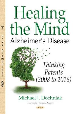 Healing the Mind: Alzheimers Disease - Thinking Patents (2008 to 2016) - Dochniak, Michael J.