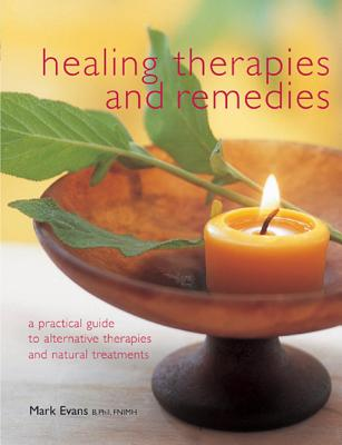 Healing Therapies and Remedies: A Practical Guide to Alternative Therapies and Natural Treatments - Evans, Mark