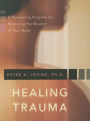 Healing Trauma: A Pioneering Program for Restoring the Wisdom of Your Body - Levine, Peter A, PH.D.