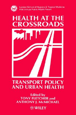 Health at the Crossroads: Transport Policy and Urban Health - Fletcher, Tony (Editor), and McMichael, Anthony J (Editor)