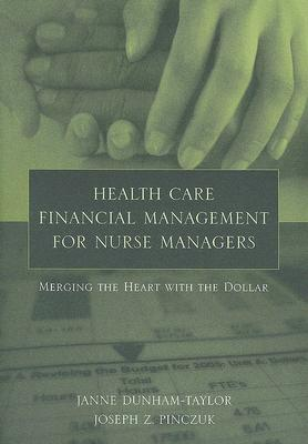 Health Care Financial Management for Nurse Managers: Merging the Heart with the Dollar - Dunham-Taylor, Janne, and Pinczuk, Joseph Z, MHA