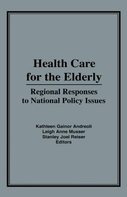 Health Care for the Elderly: Regional Responses for National Policy Issues - Andreoli, Kathleen Gainor (Editor), and Musser, Leigh Ann (Editor), and Reiser, Stanley Joel (Editor)