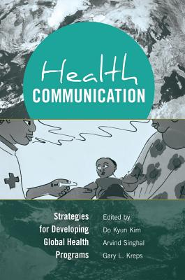 Health Communication: Strategies for Developing Global Health Programs - Kim, Do Kyun (Editor), and Singhal, Arvind, Dr. (Editor), and Kreps, Gary L (Editor)