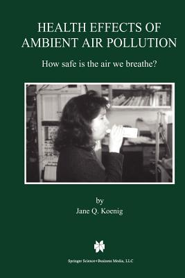 Health Effects of Ambient Air Pollution: How safe is the air we breathe? - Koenig, Jane Q.