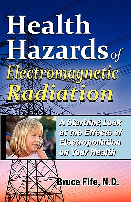 Health Hazards of Electromagnetic Radiation: A Startling Look at the Effects of Electropollution on Your Health - Fife, Bruce, C.N., N.D.