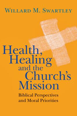 Health, Healing and the Church's Mission: Biblical Perspectives and Moral Priorities - Swartley, Willard M