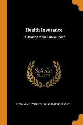 Health Insurance: Its Relation to the Public Health - Warren, Benjamin S, and Sydenstricker, Edgar