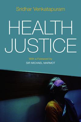 Health Justice: An Argument from the Capabilities Approach - Venkatapuram, Sridhar, and Marmot, Michael, Sir (Foreword by)