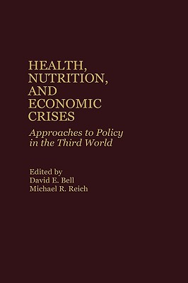 Health, Nutrition, and Economic Crises: Approaches to Policy in the Third World - Bell, David E, and Reich, Michael R (Editor)