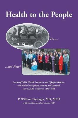 Health to the People: Stories of Public Health, Preventive and Lifestyle Medicine, and Medical Evangelism Training and Outreach, Loma Linda 1905-2005 - Dysinger, P William, and Minchin-Comm, Dorothy