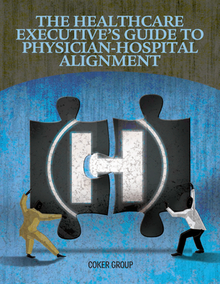 Healthcare Executive's Guide to Physican-Hospital Alignment - Hcpro, Inc, and Coker Group (Compiled by)