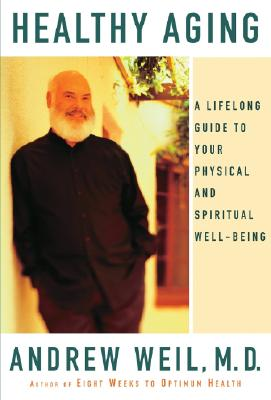 Healthy Aging: A Lifelong Guide to Your Physical and Spiritual Well-Being - Weil, Andrew, M.D.