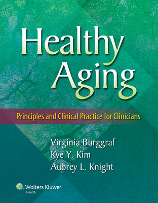 Healthy Aging: Principles and Clinical Practice for Clinicians - Burggraf, Virginia, Dr., and Kim, Kye Y, Dr., MD, and Knight, Aubrey L, Dr., MD